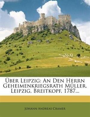 Über Leipzig: An Den Herrn Geheimenkriegsrath Müller. Leipzig, Breitkopf, 1787... by Johann Andreas Cramer