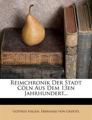 Reimchronik Der Stadt Cöln Aus Dem 13en Jahrhundert... by Gotfrid Hagen