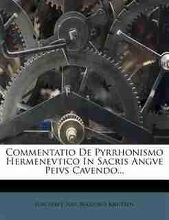 Commentatio De Pyrrhonismo Hermenevtico In Sacris Angve Peivs Cavendo... by Joachim J. Rau