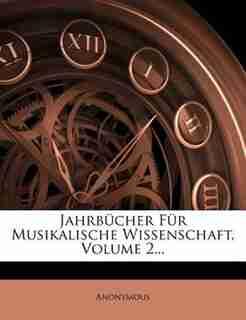 Jahrbücher Für Musikalische Wissenschaft, Volume 2... by Anonymous
