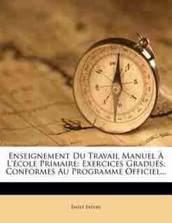 Enseignement Du Travail Manuel À L'école Primaire: Exercices Gradués, Conformes Au Programme Officiel... by Émile Faivre