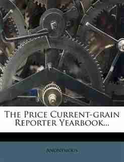 The Price Current-grain Reporter Yearbook... by Anonymous