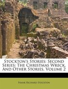 Stockton's Stories: Second Series: The Christmas Wreck, And Other Stories, Volume 2