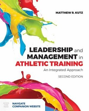 Leadership And Management In Athletic Training: An Integrated Approach by Matthew Kutz