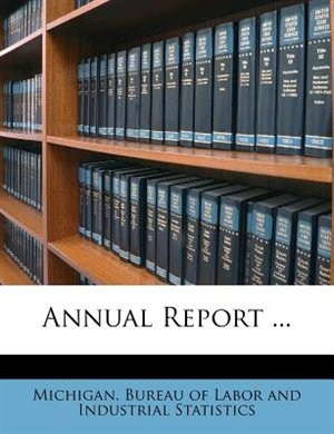 Annual Report ... by Michigan. Bureau Of Labor And Industrial