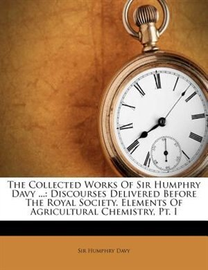 The Collected Works Of Sir Humphry Davy ...: Discourses Delivered Before The Royal Society. Elements Of Agricultural Chemistry, Pt. I by Sir Humphry Davy