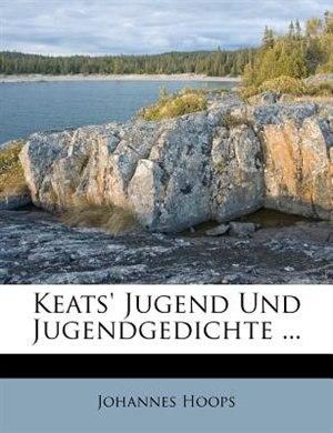 Keats' Jugend Und Jugendgedichte ... by Johannes Hoops