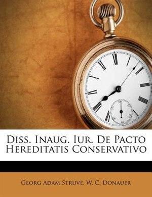 Diss. Inaug. Iur. De Pacto Hereditatis Conservativo by Georg Adam Struve