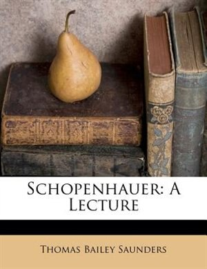 Schopenhauer: A Lecture by Thomas Bailey Saunders