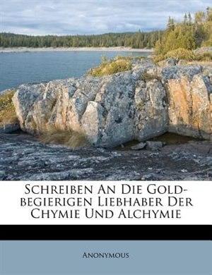Schreiben An Die Gold-begierigen Liebhaber Der Chymie Und Alchymie by Anonymous