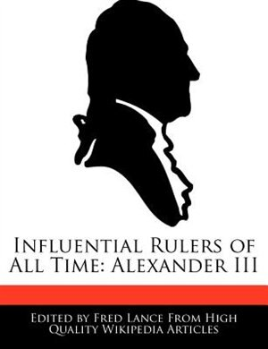 Influential Rulers Of All Time: Alexander Iii by Fred Lance