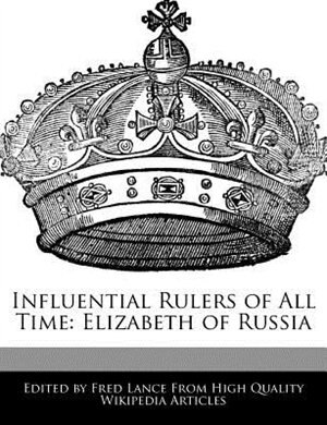 Influential Rulers Of All Time: Elizabeth Of Russia by Fred Lance