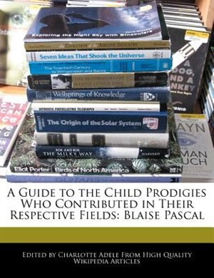 A Guide To The Child Prodigies Who Contributed In Their Respective Fields: Blaise Pascal by Charlotte Adele
