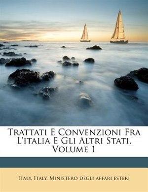 Trattati E Convenzioni Fra L'italia E Gli Altri Stati, Volume 1 by Italy