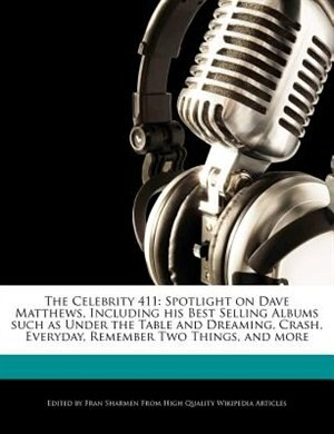 The Celebrity 411: Spotlight On Dave Matthews, Including His Best Selling Albums Such As Under The Table And Dreaming, by Fran Sharmen