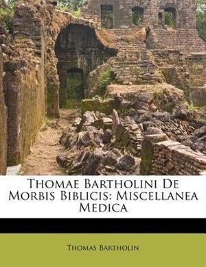 Thomae Bartholini De Morbis Biblicis: Miscellanea Medica by Thomas Bartholin