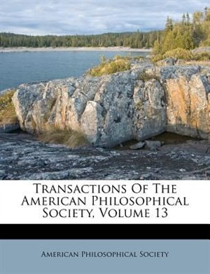 Transactions Of The American Philosophical Society, Volume 13 by American Philosophical Society
