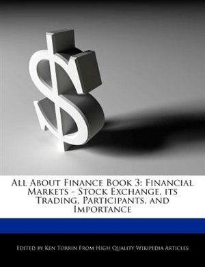 All About Finance Book 3: Financial Markets - Stock Exchange, Its Trading, Participants, And Importance by Ken Torrin