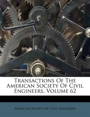 Transactions Of The American Society Of Civil Engineers, Volume 62 de American Society of Civil Engineers