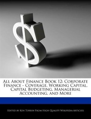 All About Finance Book 12: Corporate Finance - Coverage, Working Capital, Capital Budgeting, Managerial Accounting, And More de Ken Torrin