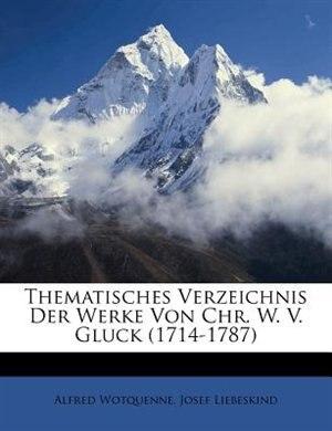 Thematisches Verzeichnis Der Werke Von Chr. W. V. Gluck (1714-1787) by Alfred Wotquenne