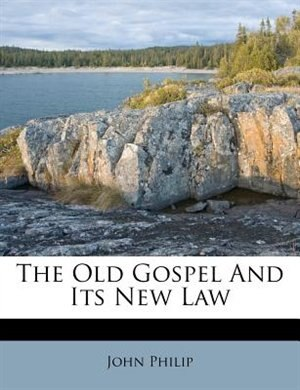 The Old Gospel And Its New Law by John Philip