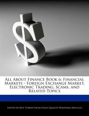 All About Finance Book 6: Financial Markets - Foreign Exchange Market, Electronic Trading, Scams, And Related Topics by Ken Torrin
