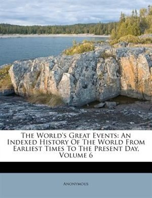 The World's Great Events: An Indexed History Of The World From Earliest Times To The Present Day, Volume 6 de Anonymous