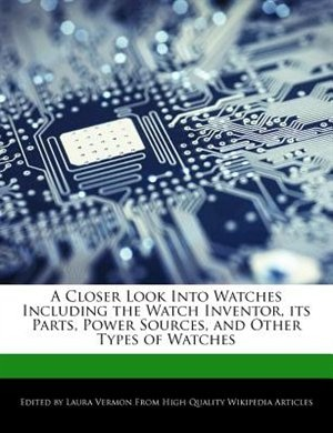 A Closer Look Into Watches Including The Watch Inventor, Its Parts, Power Sources, And Other Types Of Watches by Laura Vermon
