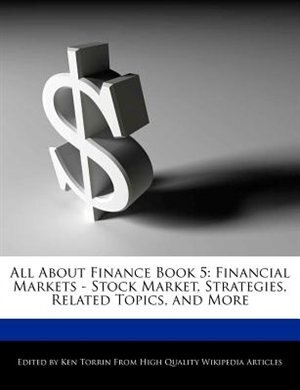 All About Finance Book 5: Financial Markets - Stock Market, Strategies, Related Topics, And More by Ken Torrin