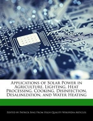 Applications Of Solar Power In Agriculture, Lighting, Heat Processing, Cooking, Disinfection, Desalinization, And Water Heating by Patrick Sing