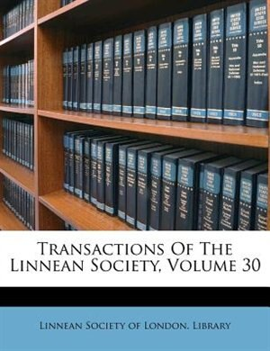 Transactions Of The Linnean Society, Volume 30 by Linnean Society Of London. Library