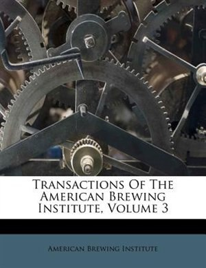 Transactions Of The American Brewing Institute, Volume 3 by American Brewing Institute