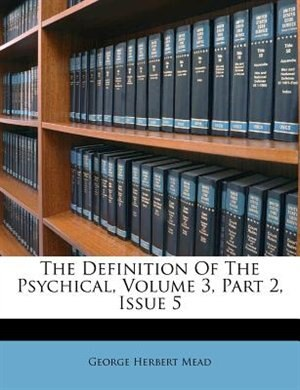 The Definition Of The Psychical, Volume 3, Part 2, Issue 5 by George Herbert Mead