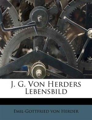 J. G. Von Herders Lebensbild by Emil-gottfried Von Herder
