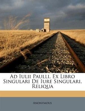 Ad Iulii Paulli, Ex Libro Singulari De Iure Singulari, Reliqua by Anonymous