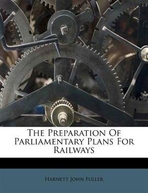 The Preparation Of Parliamentary Plans For Railways by Harnett John Fuller