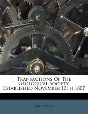 Transactions Of The Geological Society, Established November 13th 1807 by Anonymous