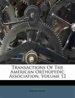 Transactions Of The American Orthopedic Association, Volume 12 by Anonymous