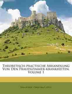 Theoretisch-practische Abhandlung Von Den Frauenzimmer-krankheiten, Volume 1 by Jean Astruc