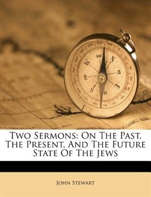 Two Sermons: On The Past, The Present, And The Future State Of The Jews de John Stewart