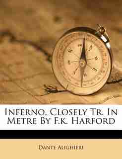 Inferno, Closely Tr. In Metre By F.k. Harford by Dante Alighieri