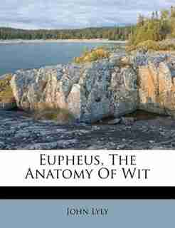 Eupheus, The Anatomy Of Wit by John Lyly