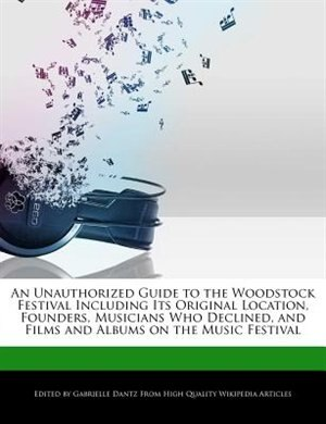 An Unauthorized Guide To The Woodstock Festival Including Its Original Location, Founders, Musicians Who Declined, And Films And Albums On The Music Festival de Gabrielle Dantz