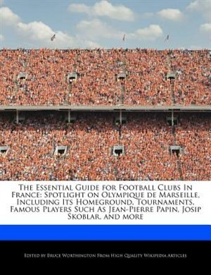 The Essential Guide For Football Clubs In France: Spotlight On Olympique De Marseille, Including Its Homeground, Tournaments, Famous Players Such As de Bruce Worthington