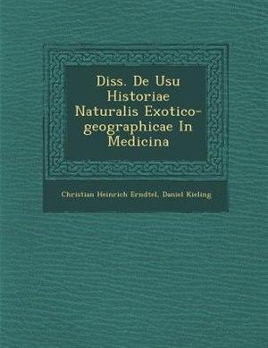 Diss. De Usu Historiae Naturalis Exotico-geographicae In Medicina by Christian Heinrich Erndtel