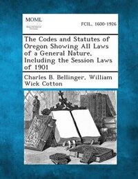 The Codes And Statutes Of Oregon Showing All Laws Of A General Nature, Including The Session Laws…