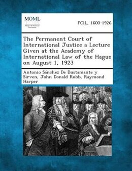 Book The Permanent Court of International Justice a Lecture Given at the Academy of International Law of… by Antonio Sßnchez De Bustamante y Sirven
