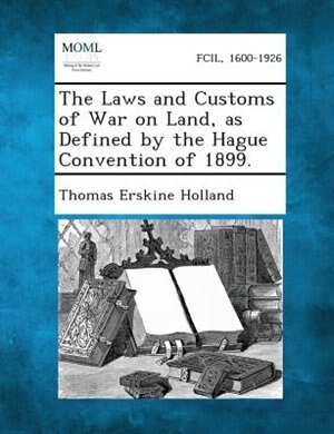 The Laws and Customs of War on Land, as Defined by the Hague Convention of 1899. by Thomas Erskine Holland