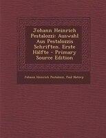Johann Heinrich Pestalozzi: Auswahl Aus Pestalozzis Schriften. Erste HSlfte - Primary Source Edition